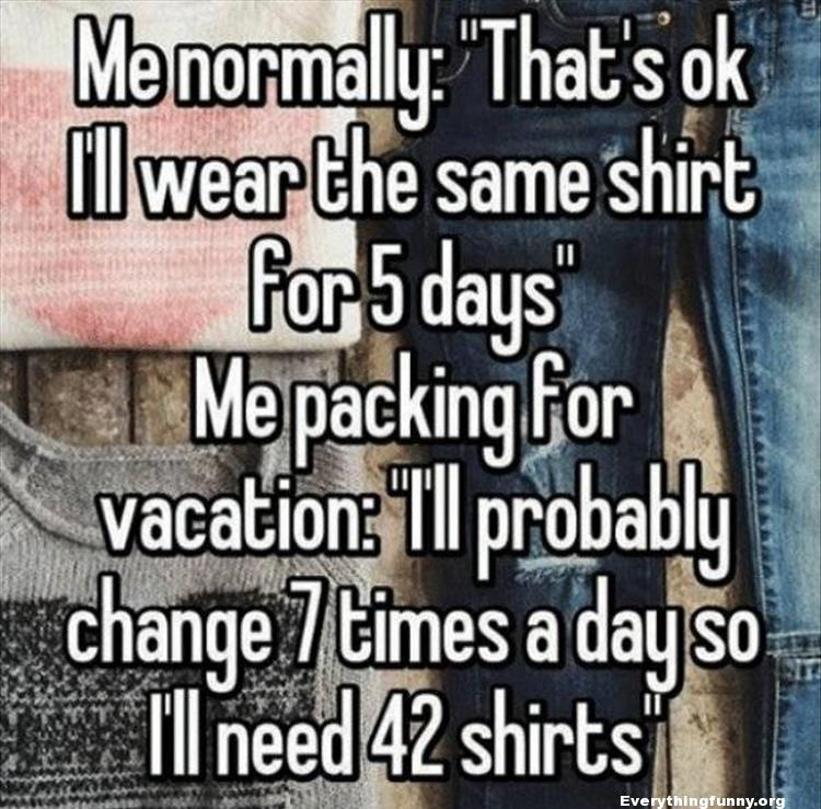 funny quote funny relatable me normally thats ok i'll wear the same shirt for 5 days packing for vacation i'll probably change 7 times a day so i'll need 42 shirts