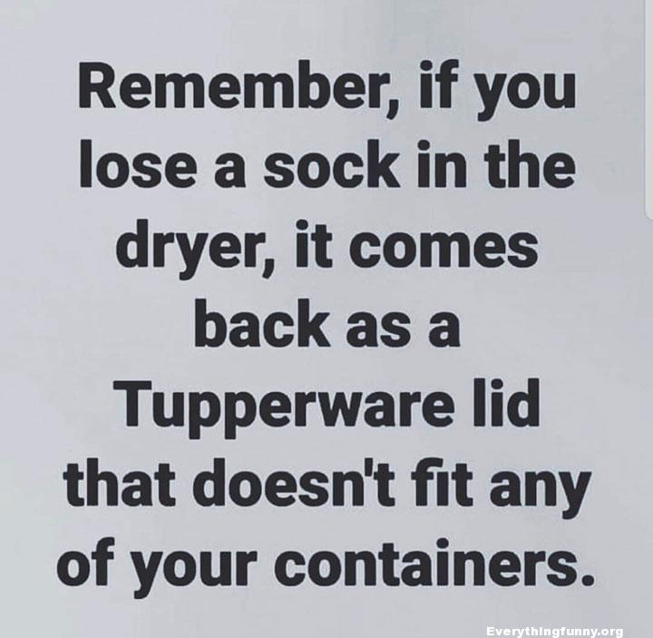 funny quote remember if you lose a sock in the dryer it comes back as a tupperware lid that doesn't fit any of your containers