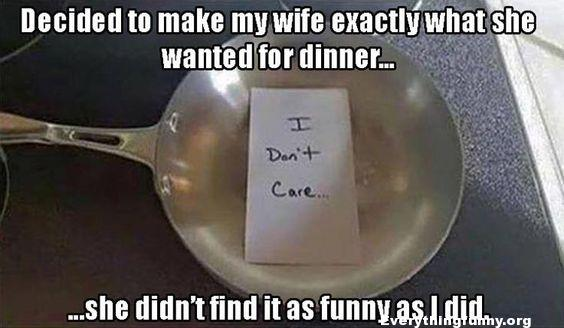 funny caption decided to make my wife exactly what she wanted for dinner I don't care note in frying pan she didn't find it as funny as I did
