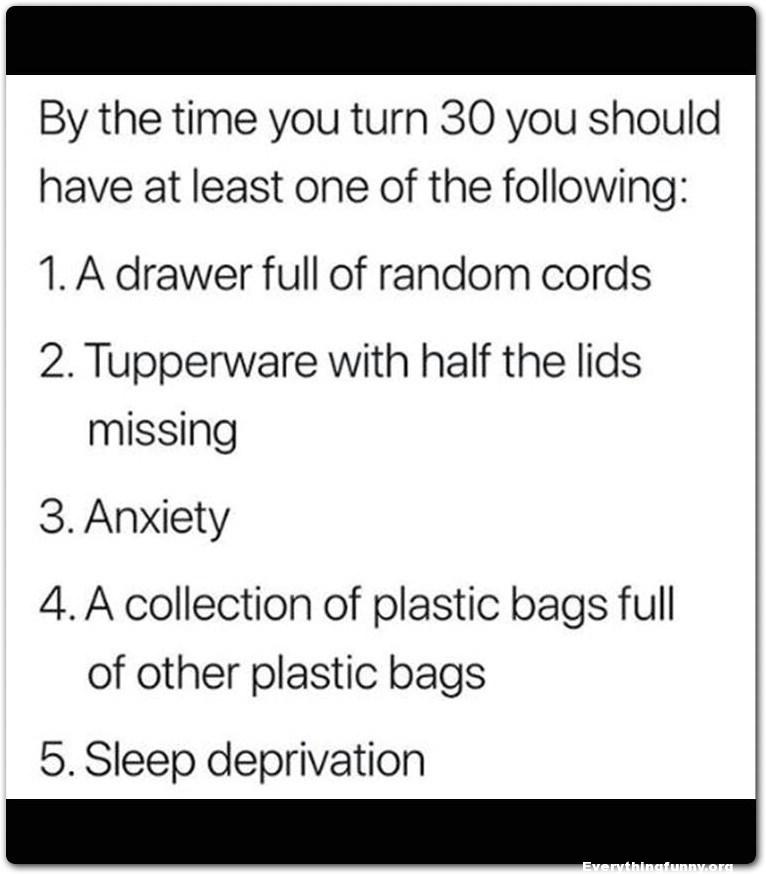 funny quote by the time  you turn 30 you should have at least one drawer full random cords tupperware with half lids missing anxiety collection plastic bag filled with plastic bags sleep deprivation