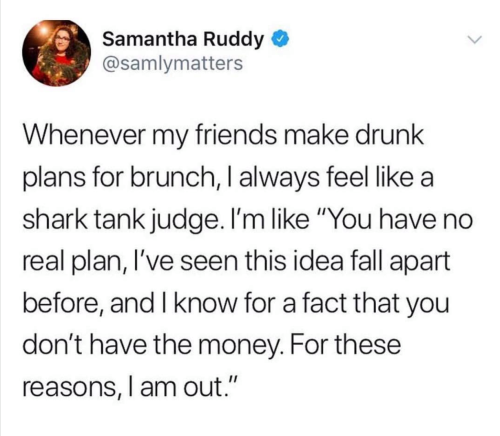 funny post, status, drunk friends plans brunch feel like shark tank judge. no real plan, fall apart, know for fact you don't have money for those reasons i am out