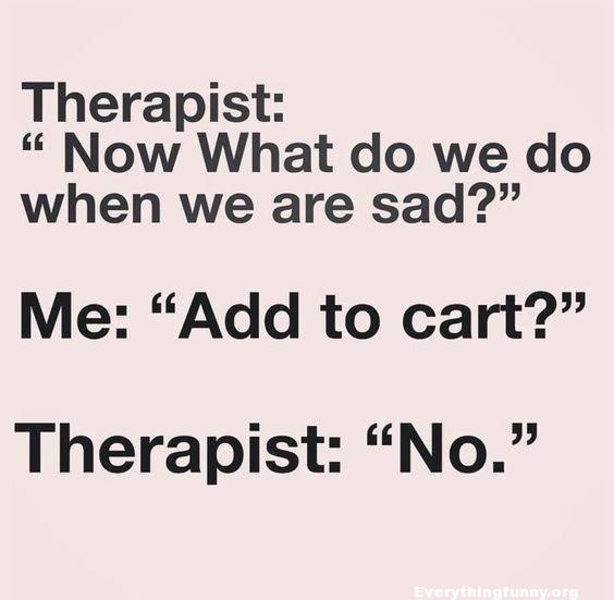 funny quote therapist now what do we say when we are sad - Me: add to cart? Therapist: No! funny post,