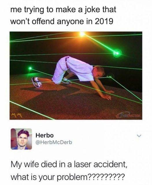 funny great response me trying to make a joke that won't offend anyone in 2019 avoiding laser beams my wife died in a laser accident what's your problem