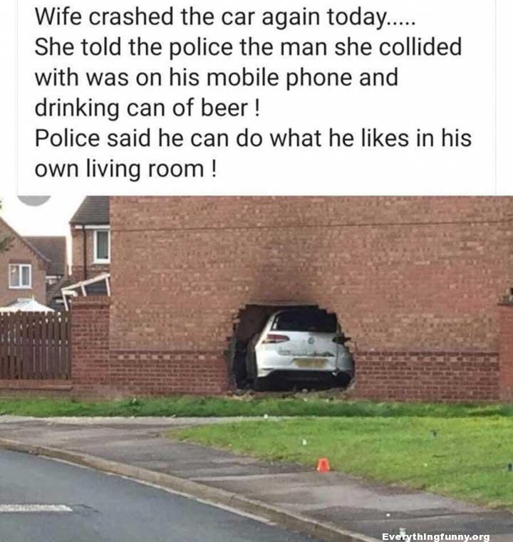 funny post funny status wife crashed again today told police the man she collided was on mobile phone and drinking can beer he can do what he likes in his own living room