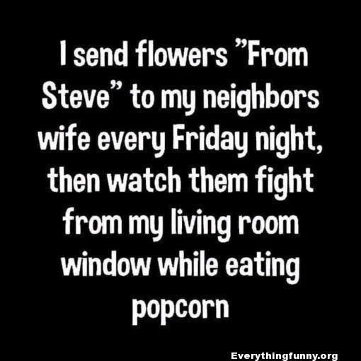 funny quote funny status i send flowers from steve to my neighbors wife every Friday night, then watch them fight from my living room window while eating popcorn