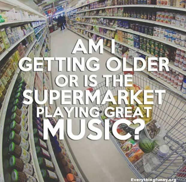 funny quote am i getting older or is the supermarket playing great music?