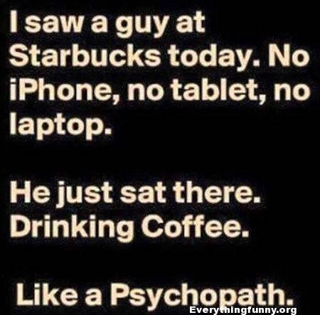 funny quote saw a guy at starbucks today no iphone no tablet no laptop he just sat there drinking coffee like a psychopath