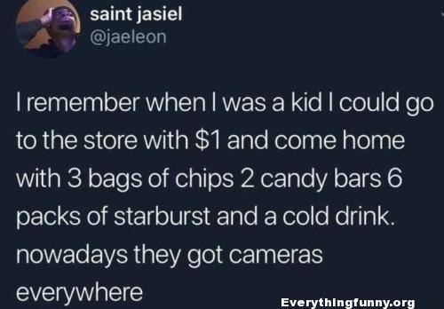 funny quote funny status remember when i was a kid could go in store with $1 come home with tons of stuff now there are cameras everywhere