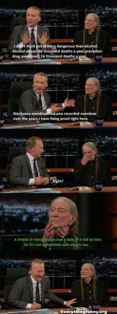 funny bill mayer interview with stoned willie nelson marijuana never killed anyone well once a bale of hay fell on someone so its not as safe as you say