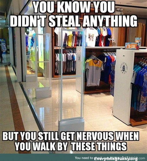 funny caption funny relatable meme you know you didn't steal anything but you still get nervous when walking through security detectors in stores
