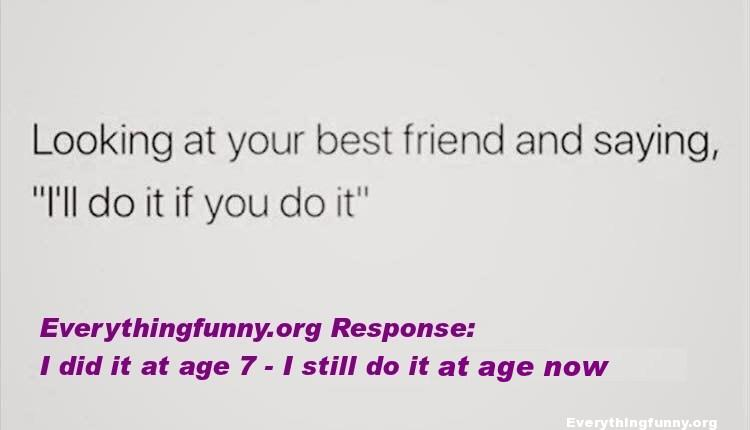 "funny quote looking at your best friend and saying ""I'll do it if you do it"" did it at age - i still do it at age now"