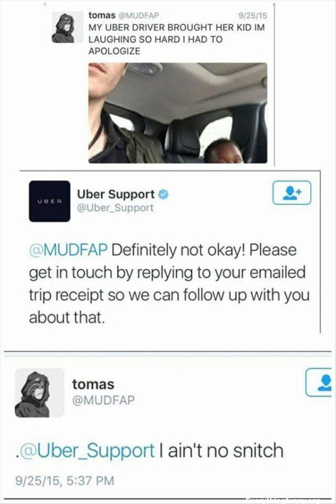 funny post my uber driver brought her kid i'm laughing so hard had to apologize Uber support - not ok report right away i ain't no snitch