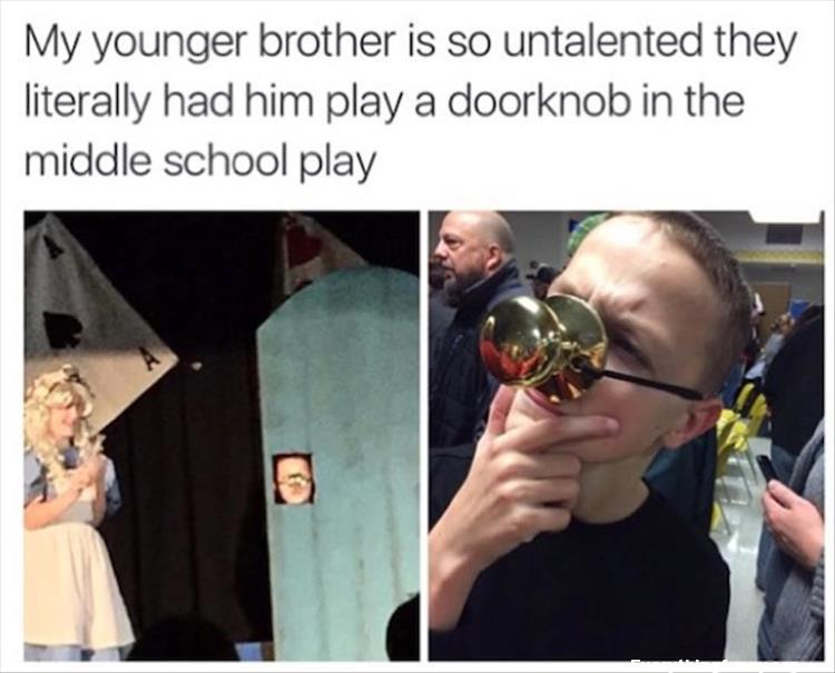 funny caption my brother is so untalented they literally had him play a door knob in a school play