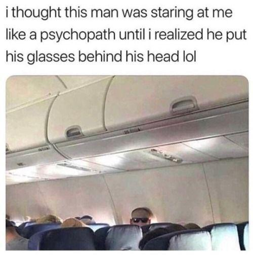 funny post, funny caption i thought this man was staring at me like a psychopath until i realized he put his glasses behind his head lol