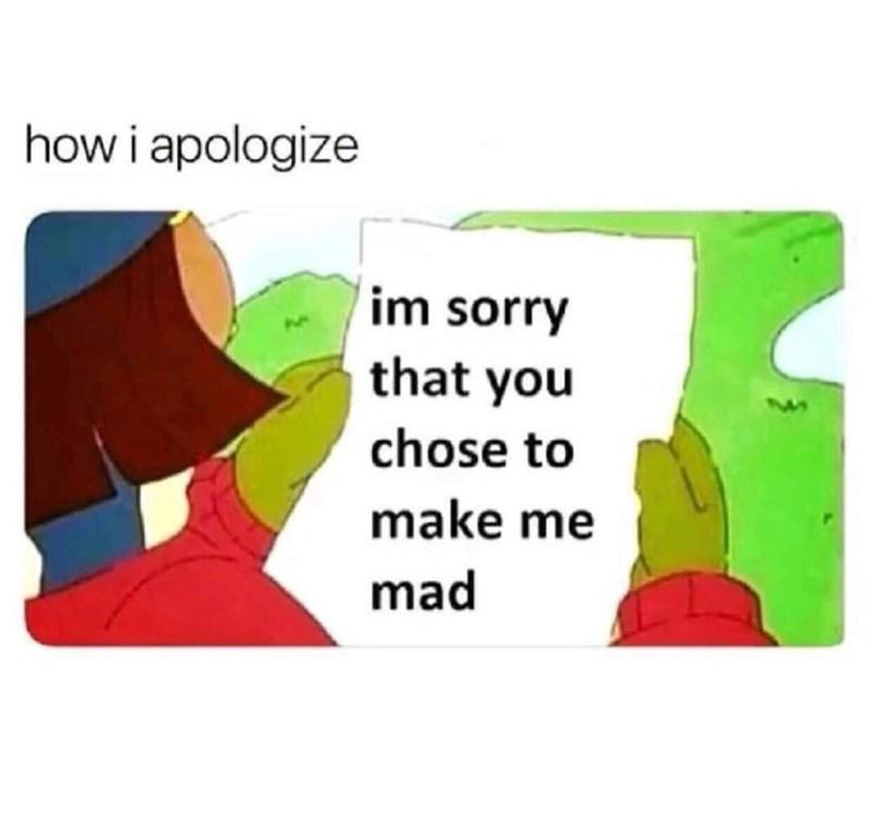 funny caption how I apologize i'm sorry that you chose to make me mad