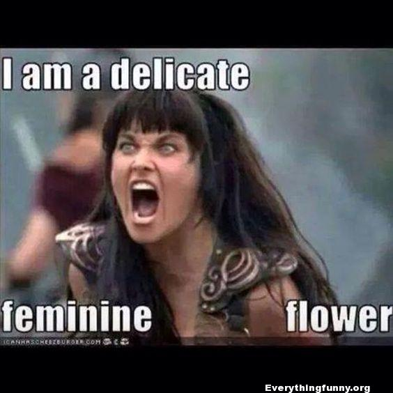 funny caption i am a delicate feminine flower screaming zena warrior princess