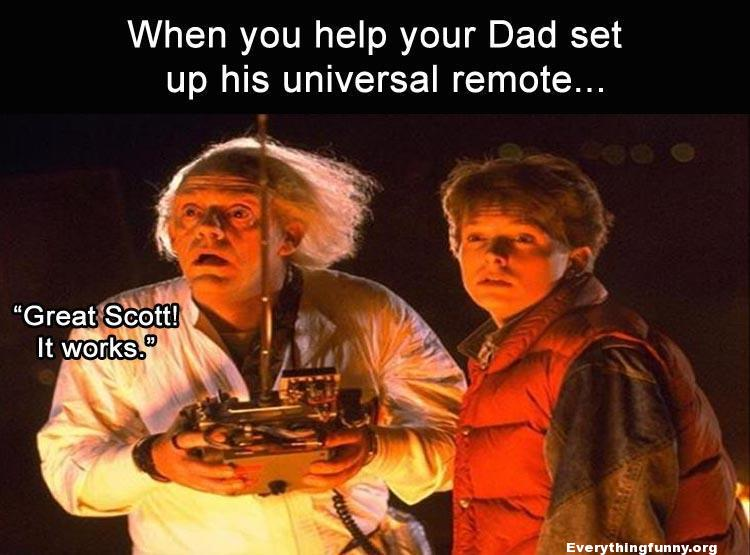 "funny meme caption when you help your dad set up his universal remote ""Great Scott it works! funny back to the future meme"