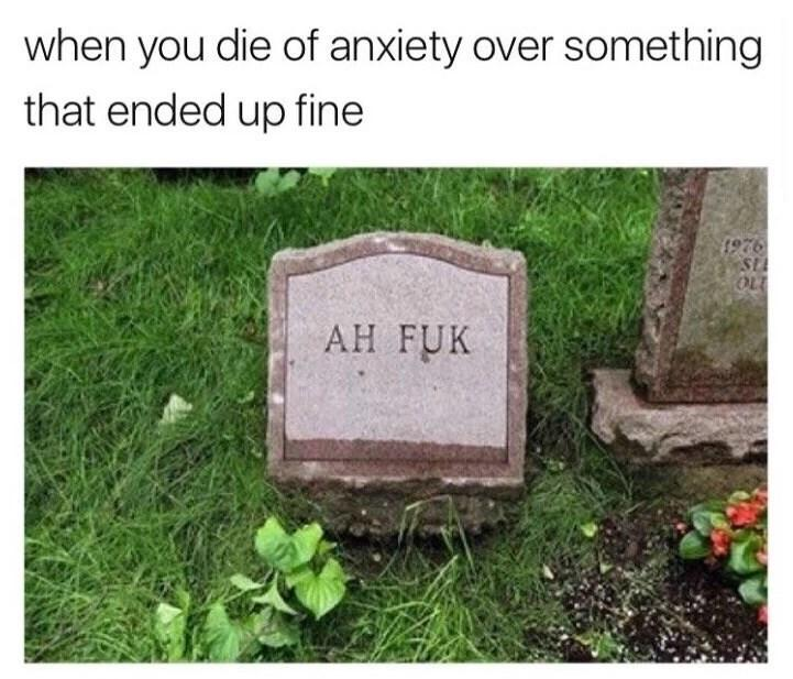 funny caption, funny post, when you die of anxiety over something that ended up fine gravestone reads ah fuk tombstone says ah fuk