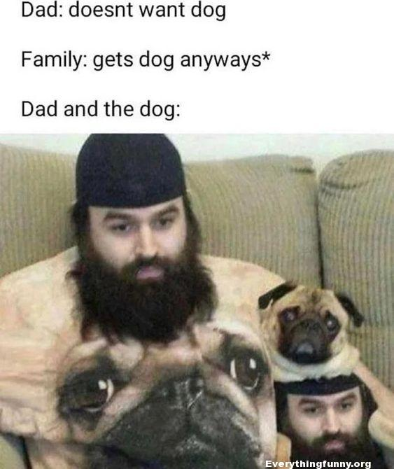 funny post caption dog doesn't want dog family gets dog anyway dad and the dog wearing matching t shirts