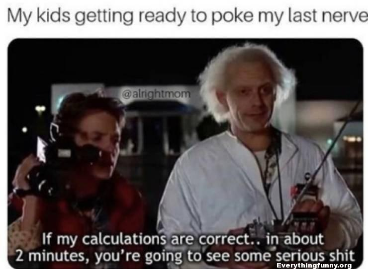 funny caption, funny meme, funny back to the future caption when your kids poke your last nerve if my calculations are correct in about two minutes you're going to see some serious