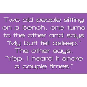 funny jokes two old people sitting on a bench one turns to the other and says my butt fell asleep the other says yep i heard it snore a couple of times, funny quote