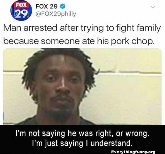 funny post status man arrested after trying to fight family because someone ate his pork chop i'm not saying he was right or wrong i'm just saying I understand