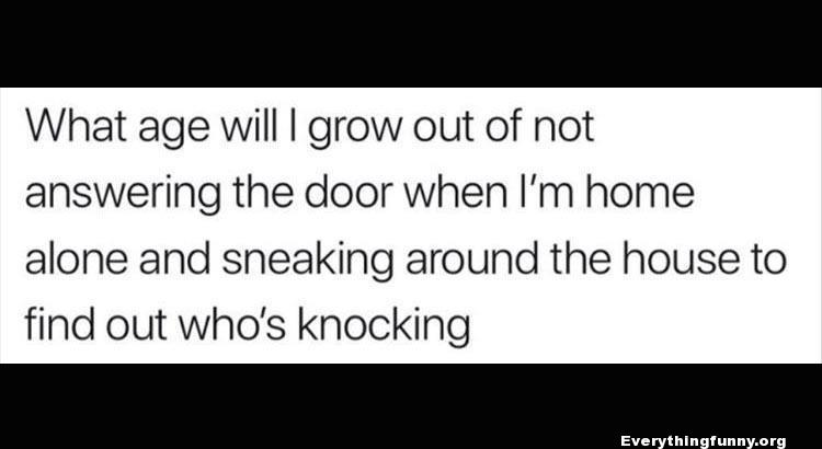 funny quote what age will i grow out of not answering the door when i'm home alone and sneaking around the house to find out who's knocking, relatable,