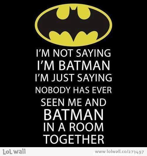 funny quote, funny batman quote, funny batman caption i'm not saying i'm batman i'm just saying nobody has ever seen me and batman in  a room together