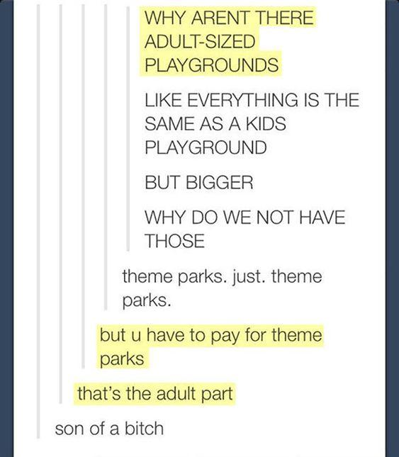 funny post funny twitter funny relatable why aren't there adult parks with bigger rides - there are they are called theme parks but you have to pay for theme parks thats the adult part son of a bitch