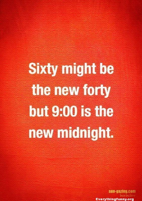 funny quote sixty might be the new forty but 9:00 is the new midnight