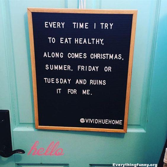 funny signs, funny billboards, funny notes every time i try to eat healthy along comes Christmas, Summer, Friday or Tuesday and ruins it for me