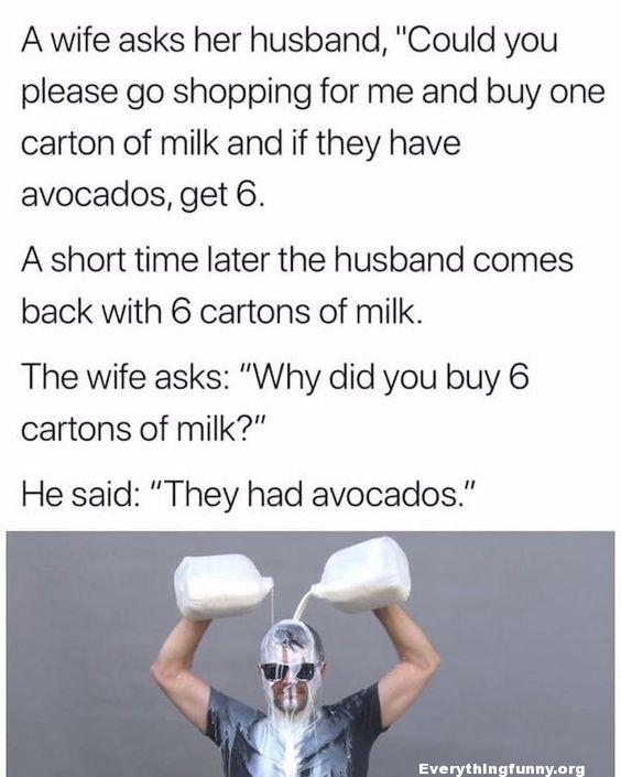 funny jokes, wife asks her husband please go shopping and buy me one carton of milk and if they have avocados get 6 asked him why he came home with 6 cartons of milk he said they had avocados