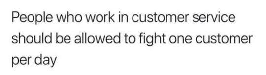 funny quote people who work in customer service should be allowed to fight one customer per day