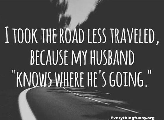 "funny quote i took the road less traveled because my husband ""knows where he's going:"