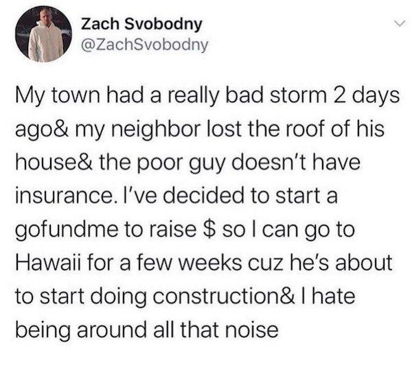 funny status neighbor lost roof to storm started a go fund me to raise money so I can go on vacation while he's doing construction