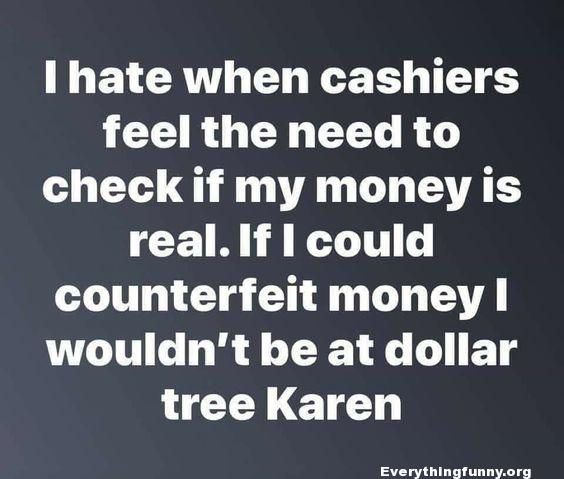 funny quote i hate when cashiers feel the need to check if my money is real, If i could counterfeit money I wouldn't be shopping at dollar tree