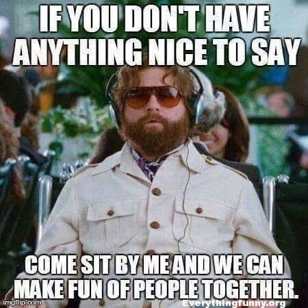 funny Zach Galifianakis Meme if you dont' have anything nice to say come sit by me and we can make fun of people together