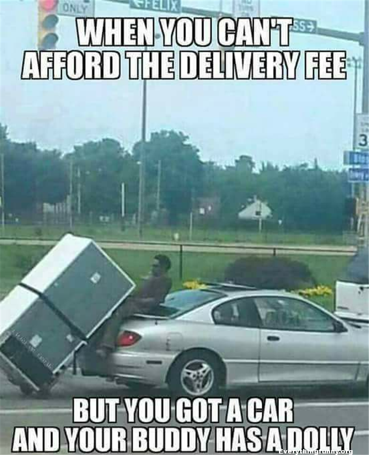 funny caption picture when you can't afford the delivery fee but you got a car and your buddy has a dolly