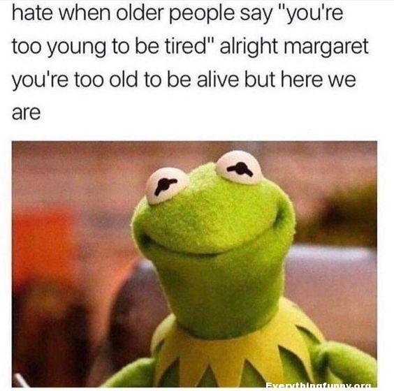 funny kermit meme hate when older people say you're too  young to be tired alright Margaret you're tool old to be alive but here we are