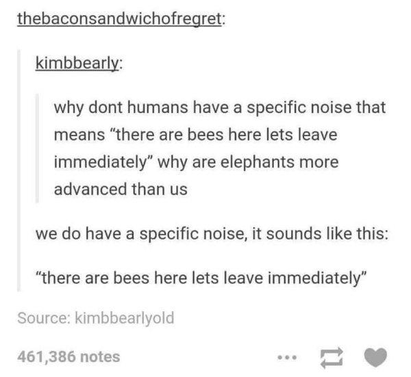 laughed way too hard at this if only humans have a specific noise that means that there are bees here let's leave