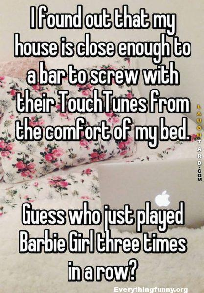 funny pranks funny quotes funny tricks played, funny posts, funny status. close enough to bar to screw with their touchtunes guess who just listened to barbie girls three times