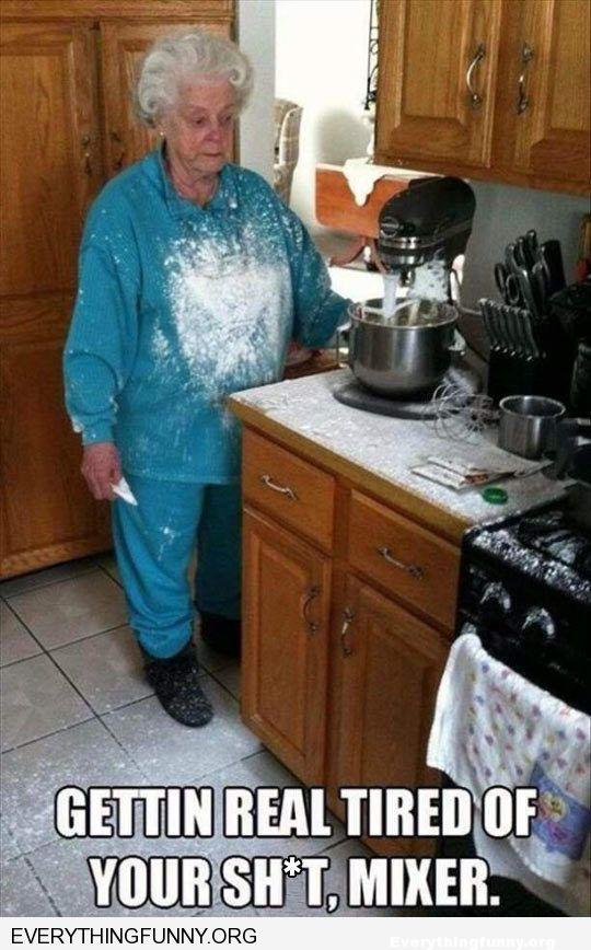 funny caption blender explodes flour all over grandma getting real tired of your sh*t mixer