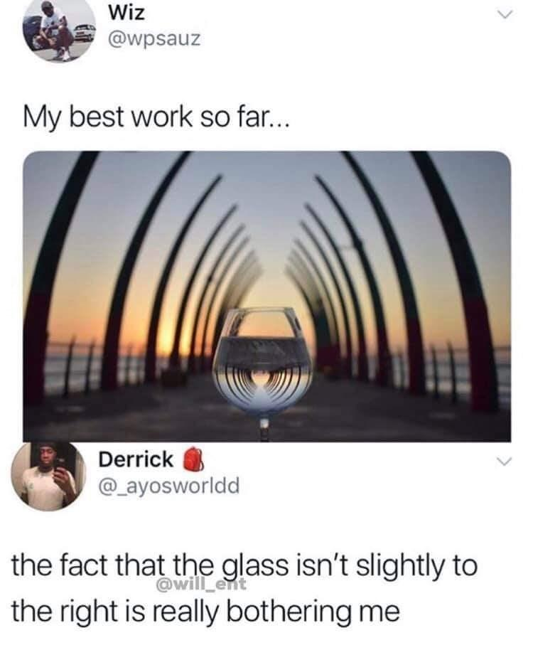 funny post my best work so far the fact that the glass isn't slightly to the right is bothering me