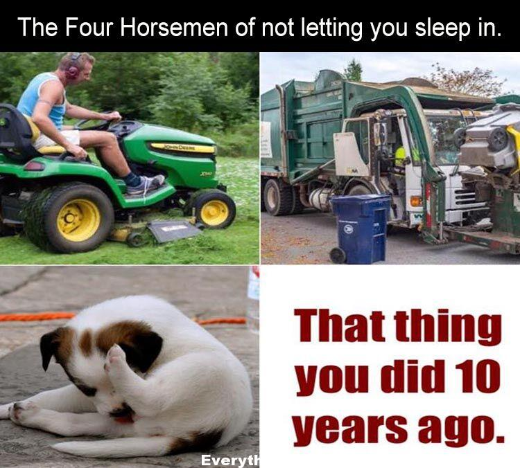 funny relatable caption the four horsemen of not letting you sleep in lawn mowers, garbage trucks, barking dogs, that thing you did 10 years ago,