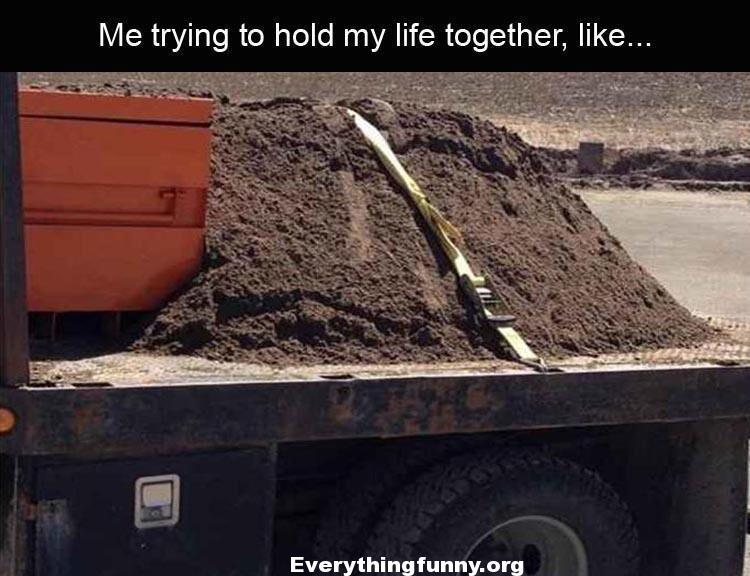 funny me trying to hold my life together like putting a belt around dirt to keep it from falling out