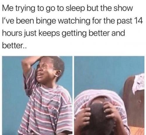 funny meme binge watching me trying to go to sleep for past 14 hours but show keeps getting better and better