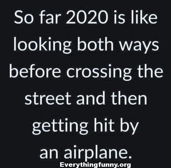 funny quotes so far 2020 is like looking both ways before crossing the street and then getting hit by an airplane