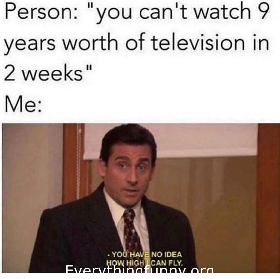 funny the office meme, funny binge watching meme, you can't watch 9 years of television in 2 weeks you have no idea how high I can fly