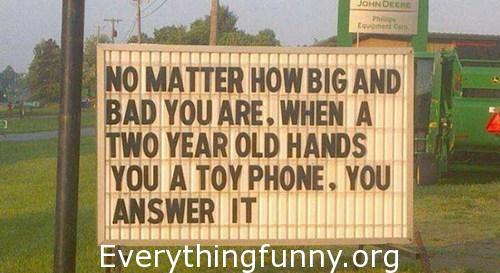 funny signs, funny billboards, funny quotes, no matter how big and bad you are when a two year old hands you a toy phone you answer it