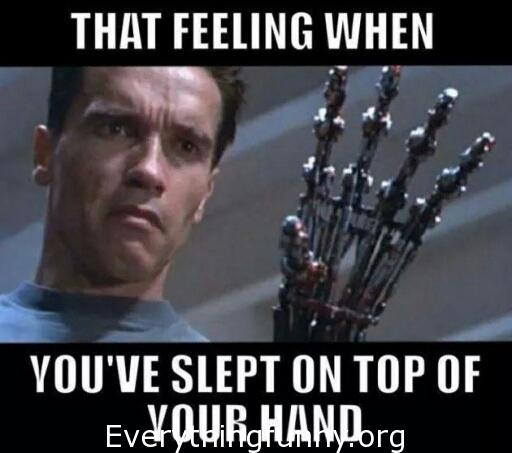 funny meme that feeling when you've slept on top of your hand terminator funny arnold meme